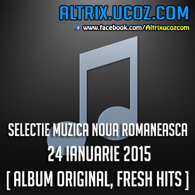 SELECTIE MUZICA NOUA ROMANEASCA - 24 IANUARIE 2015 [ ALBUM ORIGINAL, FRESH HITS ]