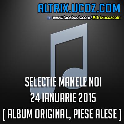 SELECTIE MANELE NOI - 24 IANUARIE 2015 [ ALBUM ORIGINAL, PIESE ALESE ]